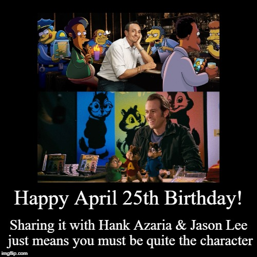 Happy April 25th Birthday! | Happy April 25th Birthday! | Sharing it with Hank Azaria & Jason Lee just means you must be quite the character | image tagged in funny,hank azaria,jason lee,simpsons,alvin  the chipmunks | made w/ Imgflip demotivational maker