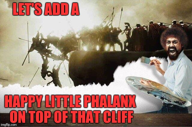 THIS IS PAINTING IN SPARTA!!!!! | LET'S ADD A HAPPY LITTLE PHALANX ON TOP OF THAT CLIFF | image tagged in oil painting,bob ross,this is sparta,300,happy little trees,phalanx | made w/ Imgflip meme maker