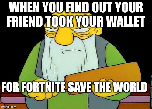 That's a paddlin' Meme | WHEN YOU FIND OUT YOUR FRIEND TOOK YOUR WALLET FOR FORTNITE SAVE THE WORLD | image tagged in memes,that's a paddlin' | made w/ Imgflip meme maker