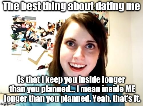 Overly Attached Girlfriend... She love you long time | The best thing about dating me Is that I keep you inside longer than you planned... I mean inside ME longer than you planned. Yeah, that's i | image tagged in memes,overly attached girlfriend,nsfw,romance or entrapment | made w/ Imgflip meme maker
