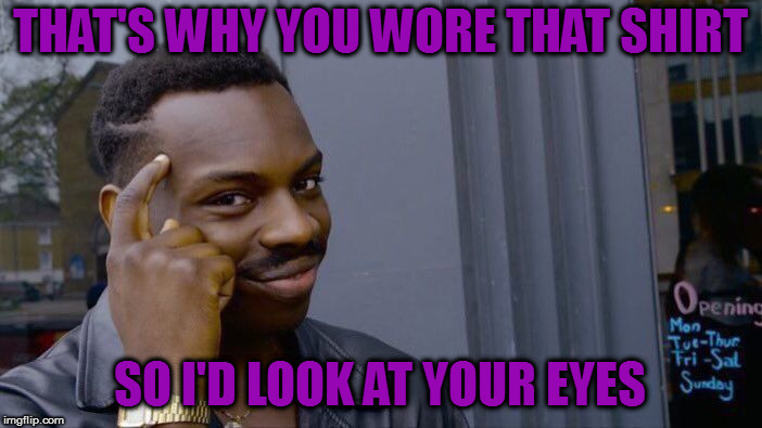 Roll Safe Think About It Meme | THAT'S WHY YOU WORE THAT SHIRT SO I'D LOOK AT YOUR EYES | image tagged in memes,roll safe think about it | made w/ Imgflip meme maker