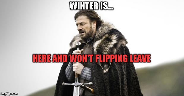 Winter Is Coming | WINTER IS... HERE AND WON'T FLIPPING LEAVE | image tagged in winter is coming | made w/ Imgflip meme maker