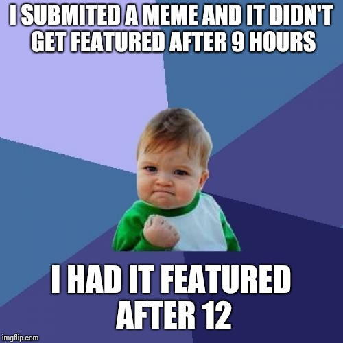 Success Kid Meme | I SUBMITED A MEME AND IT DIDN'T GET FEATURED AFTER 9 HOURS I HAD IT FEATURED AFTER 12 | image tagged in memes,success kid | made w/ Imgflip meme maker