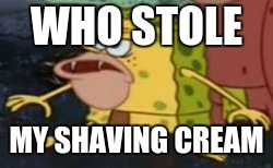 Not showering for a week you look like this | WHO STOLE MY SHAVING CREAM | image tagged in memes,spongegar | made w/ Imgflip meme maker