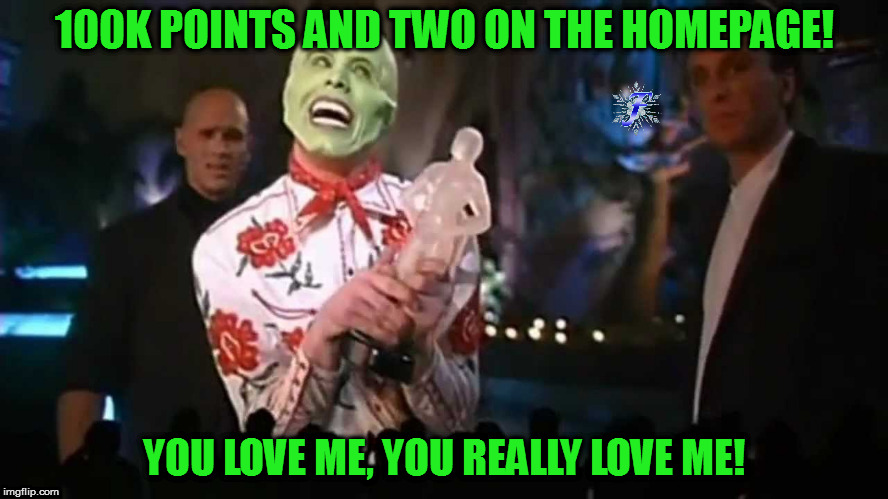 Thanks everyone! |  100K POINTS AND TWO ON THE HOMEPAGE! YOU LOVE ME, YOU REALLY LOVE ME! | image tagged in memes,the mask,you really love me,thank you | made w/ Imgflip meme maker