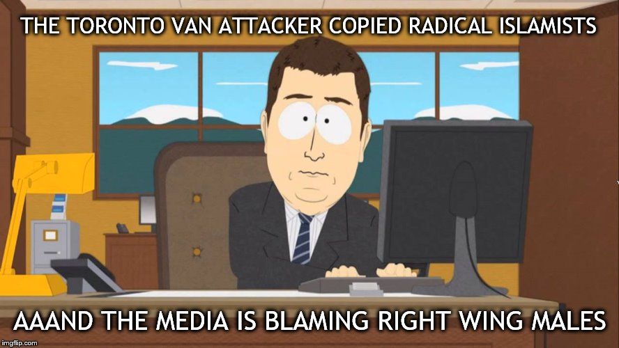 apparently misogynistic alt-right males are at the root of domestic terror | THE TORONTO VAN ATTACKER COPIED RADICAL ISLAMISTS AAAND THE MEDIA IS BLAMING RIGHT WING MALES | image tagged in aaand its gone,toronto,van,terrorism,media | made w/ Imgflip meme maker