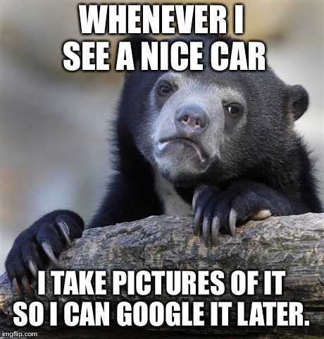 Confession Bear Meme | WHENEVER I SEE A NICE CAR I TAKE PICTURES OF IT SO I CAN GOOGLE IT LATER. | image tagged in memes,confession bear,AdviceAnimals | made w/ Imgflip meme maker