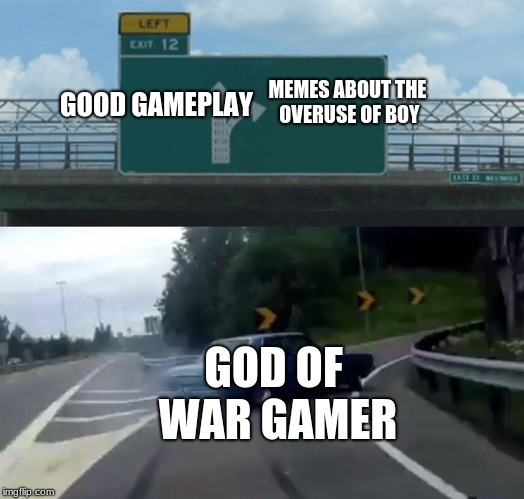 god of war choices | MEMES ABOUT THE OVERUSE OF BOY GOOD GAMEPLAY GOD OF WAR GAMER | image tagged in memes,left exit 12 off ramp,god of war,boy | made w/ Imgflip meme maker
