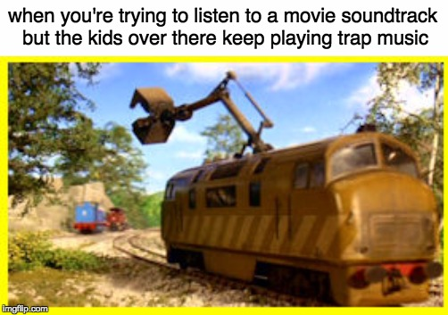 I'm going to ask them to stop.. | when you're trying to listen to a movie soundtrack but the kids over there keep playing trap music | image tagged in thomas the tank engine,dank memes | made w/ Imgflip meme maker