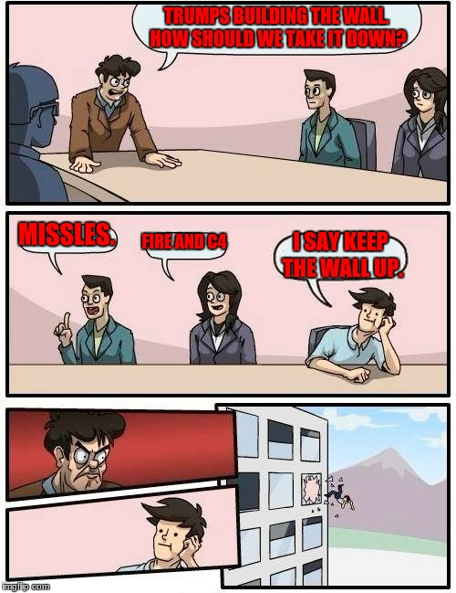 Boardroom Meeting Suggestion Meme | TRUMPS BUILDING THE WALL. HOW SHOULD WE TAKE IT DOWN? MISSLES. FIRE AND C4 I SAY KEEP THE WALL UP. | image tagged in memes,boardroom meeting suggestion | made w/ Imgflip meme maker
