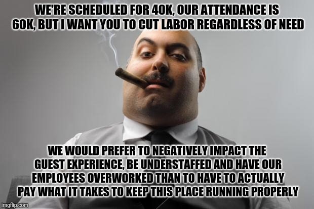 First part was actually overheard from a manager/lead meeting, second part is an extrapolation, this is despite record profits | WE'RE SCHEDULED FOR 40K, OUR ATTENDANCE IS 60K, BUT I WANT YOU TO CUT LABOR REGARDLESS OF NEED WE WOULD PREFER TO NEGATIVELY IMPACT THE GUES | image tagged in memes,scumbag boss | made w/ Imgflip meme maker