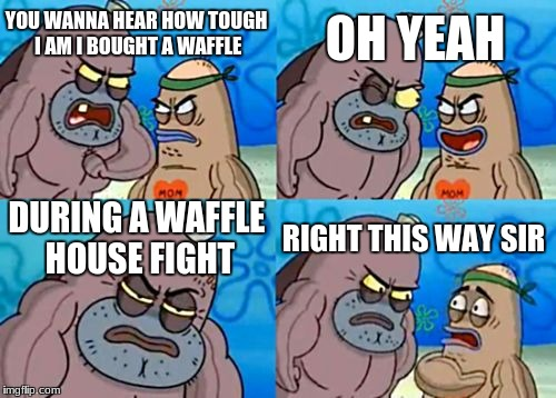 How Tough Are You Meme | YOU WANNA HEAR HOW TOUGH I AM I BOUGHT A WAFFLE OH YEAH DURING A WAFFLE HOUSE FIGHT RIGHT THIS WAY SIR | image tagged in memes,how tough are you | made w/ Imgflip meme maker