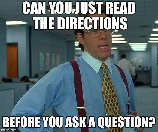 That Would Be Great Meme | CAN YOU JUST READ THE DIRECTIONS BEFORE YOU ASK A QUESTION? | image tagged in memes,that would be great | made w/ Imgflip meme maker