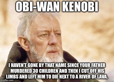 Obi Wan Kenobi Meme | OBI-WAN KENOBI I HAVEN'T GONE BY THAT NAME SINCE YOUR FATHER MURDERED 30 CHILDREN AND THEN I CUT OFF HIS LIMBS AND LEFT HIM TO DIE NEXT TO A | image tagged in memes,obi wan kenobi | made w/ Imgflip meme maker