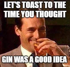 Scotch Guy | LET'S TOAST TO THE TIME YOU THOUGHT GIN WAS A GOOD IDEA | image tagged in scotch guy | made w/ Imgflip meme maker