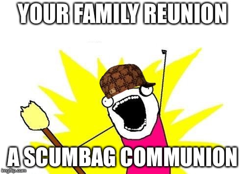 X All The Y Meme | YOUR FAMILY REUNION A SCUMBAG COMMUNION | image tagged in memes,x all the y,scumbag | made w/ Imgflip meme maker
