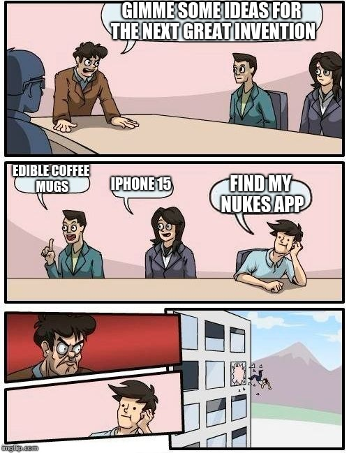 Boardroom Meeting Suggestion Meme | GIMME SOME IDEAS FOR THE NEXT GREAT INVENTION EDIBLE COFFEE MUGS IPHONE 15 FIND MY NUKES APP | image tagged in memes,boardroom meeting suggestion | made w/ Imgflip meme maker