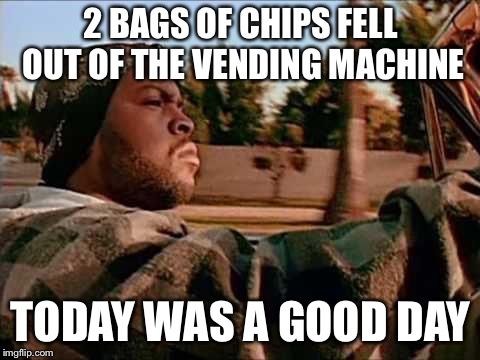 10/10 Day | 2 BAGS OF CHIPS FELL OUT OF THE VENDING MACHINE TODAY WAS A GOOD DAY | image tagged in memes,today was a good day | made w/ Imgflip meme maker