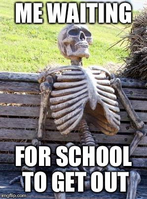 Waiting Skeleton Meme | ME WAITING FOR SCHOOL TO GET OUT | image tagged in memes,waiting skeleton,meme,funny,school | made w/ Imgflip meme maker