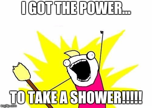 X All The Y Meme | I GOT THE POWER... TO TAKE A SHOWER!!!!! | image tagged in memes,x all the y | made w/ Imgflip meme maker