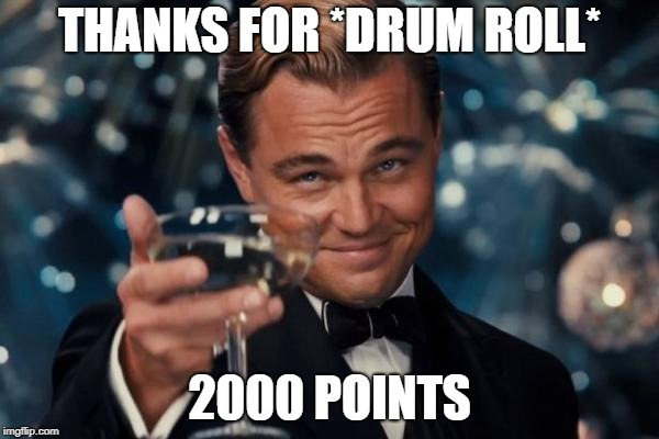 Leonardo Dicaprio Cheers Meme | THANKS FOR *DRUM ROLL* 2000 POINTS | image tagged in memes,leonardo dicaprio cheers | made w/ Imgflip meme maker