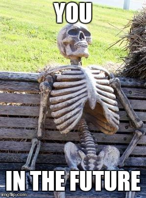 Waiting Skeleton Meme | YOU IN THE FUTURE | image tagged in memes,waiting skeleton | made w/ Imgflip meme maker