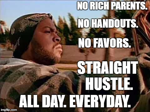 Today Was A Good Day Meme | NO RICH PARENTS. ALL DAY. EVERYDAY. NO HANDOUTS. STRAIGHT HUSTLE. NO FAVORS. | image tagged in memes,today was a good day,random,money,work,hustle | made w/ Imgflip meme maker