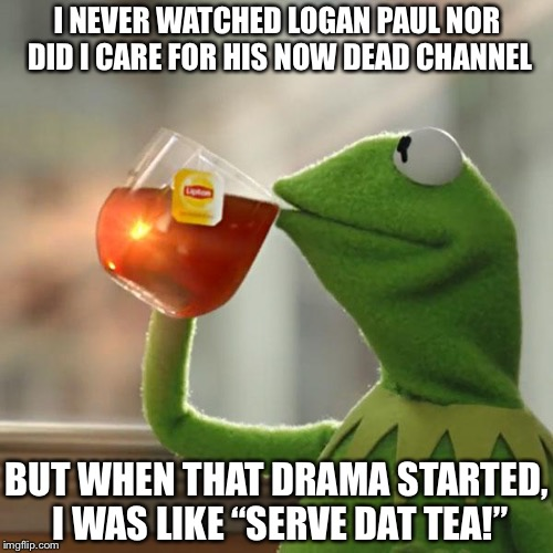 "But Thats None Of My Business Meme | I NEVER WATCHED LOGAN PAUL NOR DID I CARE FOR HIS NOW DEAD CHANNEL BUT WHEN THAT DRAMA STARTED, I WAS LIKE ""SERVE DAT TEA!"" 