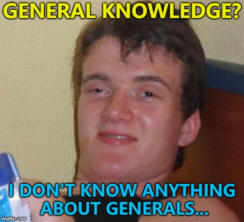 Either in specific or general terms... :) | GENERAL KNOWLEDGE? I DON'T KNOW ANYTHING ABOUT GENERALS... | image tagged in memes,10 guy,general knowledge | made w/ Imgflip meme maker
