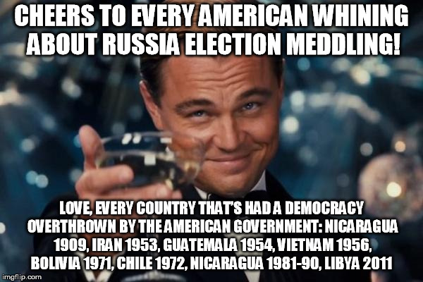 Cheers America | CHEERS TO EVERY AMERICAN WHINING ABOUT RUSSIA ELECTION MEDDLING! LOVE, EVERY COUNTRY THAT'S HAD A DEMOCRACY OVERTHROWN BY THE AMERICAN GOVER | image tagged in democrats,republicans,russia,election 2016 | made w/ Imgflip meme maker