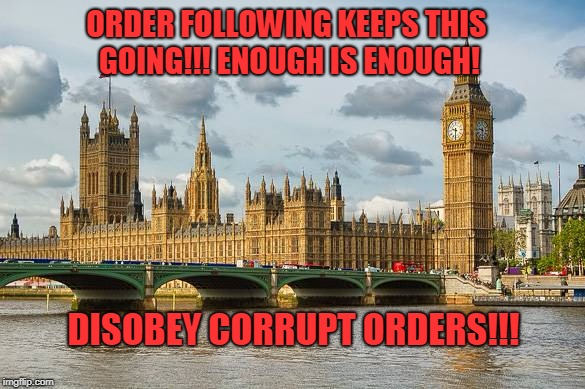 ORDER FOLLOWING KEEPS THIS GOING!!! ENOUGH IS ENOUGH! DISOBEY CORRUPT ORDERS!!! | image tagged in westminster | made w/ Imgflip meme maker