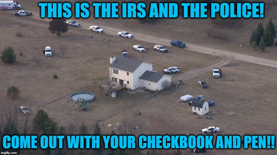THIS IS THE IRS AND THE POLICE! COME OUT WITH YOUR CHECKBOOK AND PEN!! | made w/ Imgflip meme maker