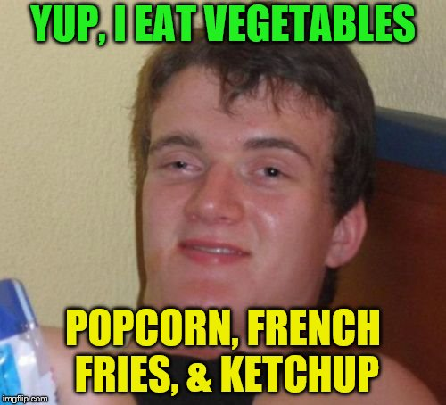 super healthy | YUP, I EAT VEGETABLES POPCORN, FRENCH FRIES, & KETCHUP | image tagged in memes,10 guy,vegetables,popcorn,french fries,ketchup | made w/ Imgflip meme maker
