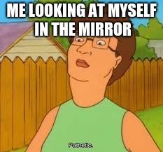 ME LOOKING AT MYSELF IN THE MIRROR | image tagged in pathetic | made w/ Imgflip meme maker