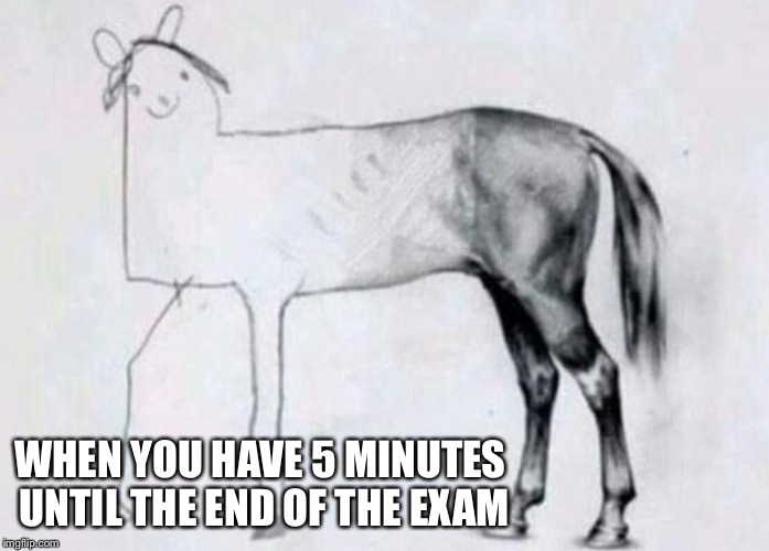 WHEN YOU HAVE 5 MINUTES UNTIL THE END OF THE EXAM | image tagged in exams | made w/ Imgflip meme maker