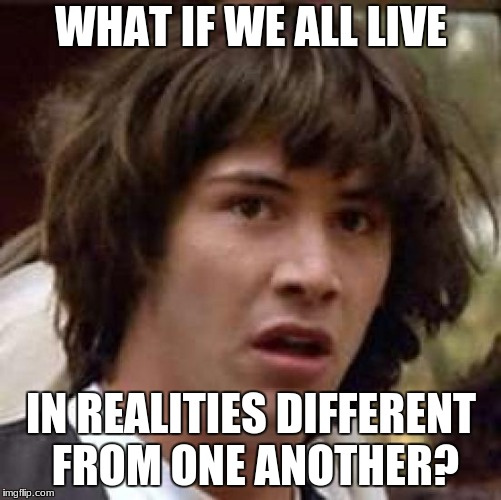 Conspiracy Keanu Meme | WHAT IF WE ALL LIVE IN REALITIES DIFFERENT FROM ONE ANOTHER? | image tagged in memes,conspiracy keanu | made w/ Imgflip meme maker