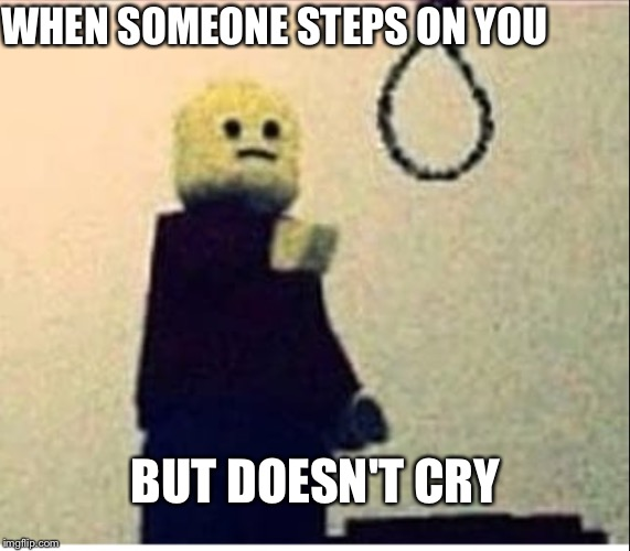 Suicidal Lego | WHEN SOMEONE STEPS ON YOU BUT DOESN'T CRY | image tagged in lego | made w/ Imgflip meme maker