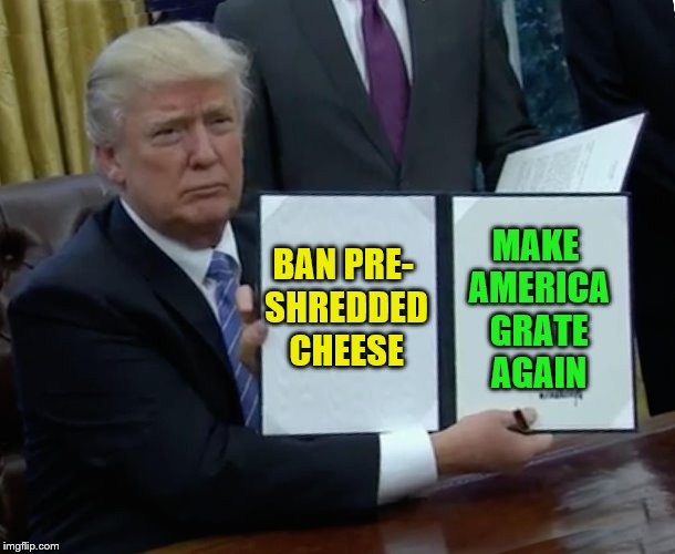 Trump Bill Signing | BAN PRE- SHREDDED CHEESE MAKE AMERICA GRATE AGAIN | image tagged in memes,trump bill signing,make america great again,cheese | made w/ Imgflip meme maker