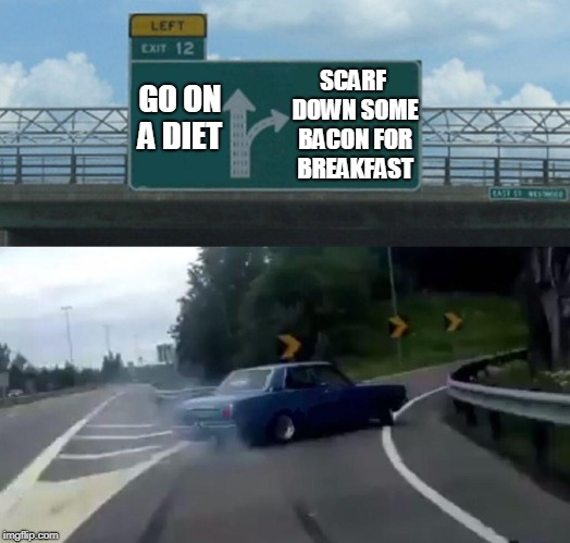 Left Exit 12 Off Ramp Meme | GO ON A DIET SCARF DOWN SOME BACON FOR BREAKFAST | image tagged in memes,left exit 12 off ramp | made w/ Imgflip meme maker