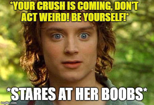 Surpised Frodo | *YOUR CRUSH IS COMING, DON'T ACT WEIRD! BE YOURSELF!* *STARES AT HER BOOBS* | image tagged in memes,surpised frodo | made w/ Imgflip meme maker