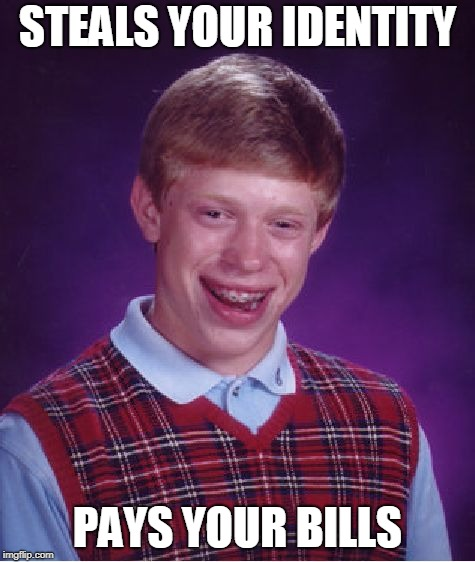 Bad Luck Brian Meme | STEALS YOUR IDENTITY PAYS YOUR BILLS | image tagged in memes,bad luck brian | made w/ Imgflip meme maker