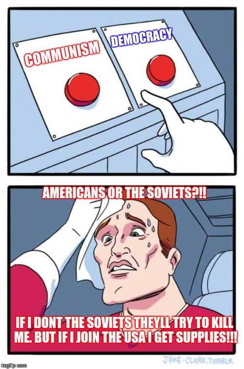 Countries needing to decide which supercountry to join. yah | COMMUNISM DEMOCRACY AMERICANS OR THE SOVIETS?!! IF I DONT THE SOVIETS THEYLL TRY TO KILL ME. BUT IF I JOIN THE USA I GET SUPPLIES!!! | image tagged in memes,two buttons | made w/ Imgflip meme maker