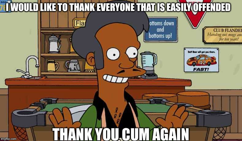 I WOULD LIKE TO THANK EVERYONE THAT IS EASILY OFFENDED THANK YOU CUM AGAIN | image tagged in apu | made w/ Imgflip meme maker