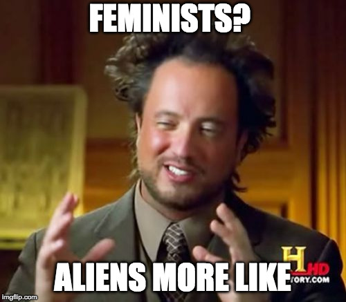 FEMINISTS? ALIENS MORE LIKE | image tagged in memes,ancient aliens | made w/ Imgflip meme maker