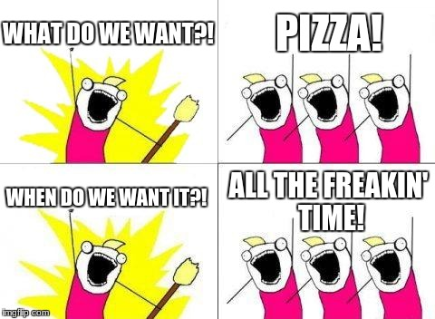 Me to the 4th power | WHAT DO WE WANT?! PIZZA! WHEN DO WE WANT IT?! ALL THE FREAKIN' TIME! | image tagged in memes,what do we want,pizza | made w/ Imgflip meme maker