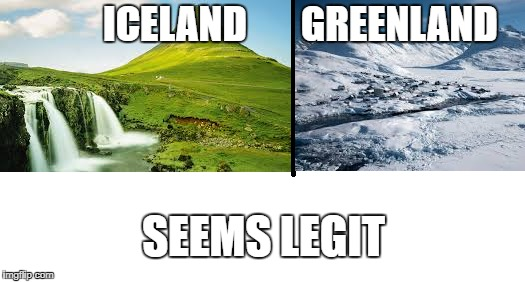 World in a nutshell | ICELAND       GREENLAND SEEMS LEGIT | image tagged in memes,greenland,iceland,meme,seems legit | made w/ Imgflip meme maker