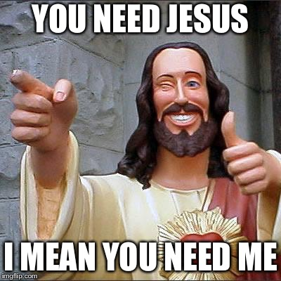 Buddy Christ Meme | YOU NEED JESUS I MEAN YOU NEED ME | image tagged in memes,buddy christ | made w/ Imgflip meme maker