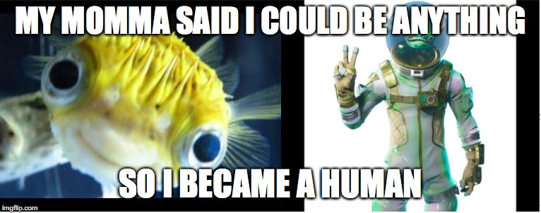 Leviathan | MY MOMMA SAID I COULD BE ANYTHING SO I BECAME A HUMAN | image tagged in fortnite,fortnite memes,fortnite meme,meme,funny,memes | made w/ Imgflip meme maker