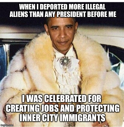 WHEN I DEPORTED MORE ILLEGAL ALIENS THAN ANY PRESIDENT BEFORE ME I WAS CELEBRATED FOR CREATING JOBS AND PROTECTING INNER CITY IMMIGRANTS | image tagged in pimp daddy obama,memes,maga,make america great again | made w/ Imgflip meme maker