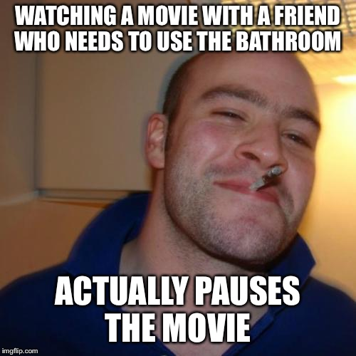 We all need a friend like him | WATCHING A MOVIE WITH A FRIEND WHO NEEDS TO USE THE BATHROOM ACTUALLY PAUSES THE MOVIE | image tagged in memes,good guy greg | made w/ Imgflip meme maker